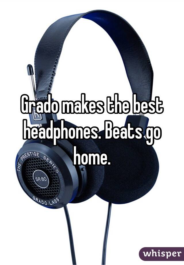 Grado makes the best headphones. Beats go home.