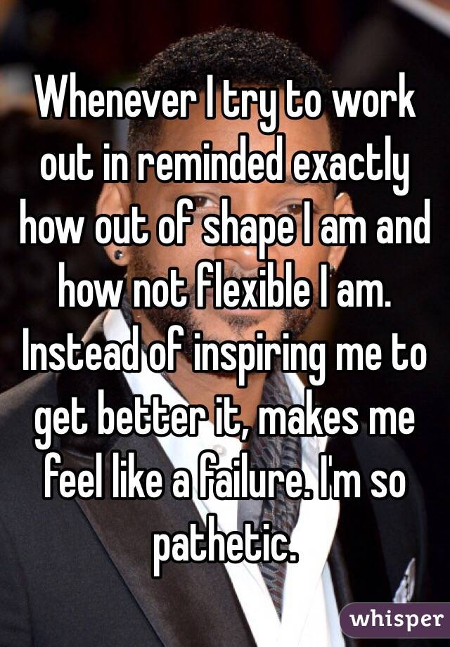 Whenever I try to work out in reminded exactly how out of shape I am and how not flexible I am. Instead of inspiring me to get better it, makes me feel like a failure. I'm so pathetic.