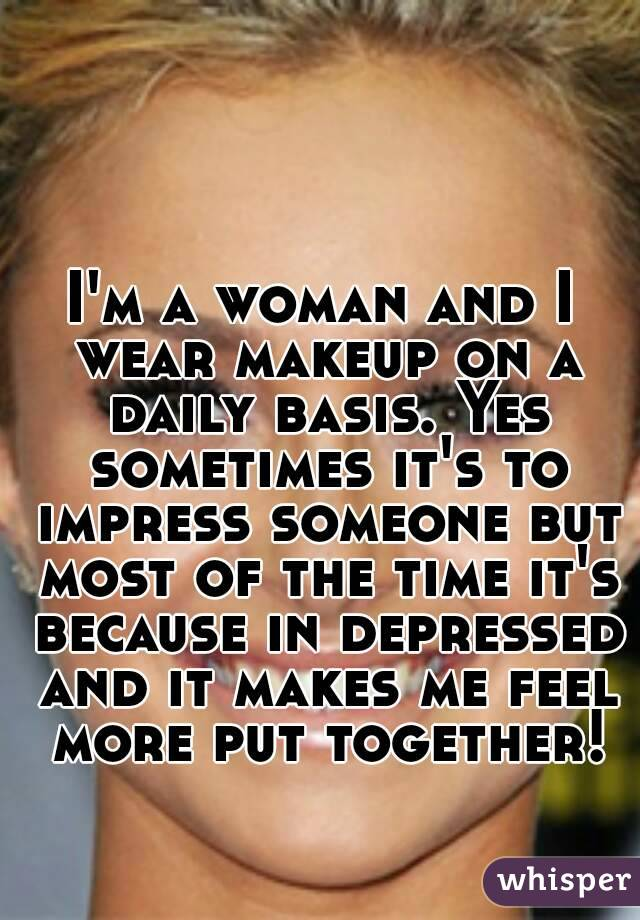 I'm a woman and I wear makeup on a daily basis. Yes sometimes it's to impress someone but most of the time it's because in depressed and it makes me feel more put together!