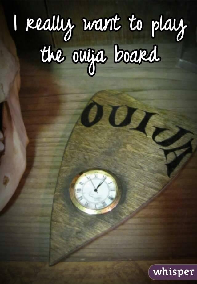 I really want to play the ouija board