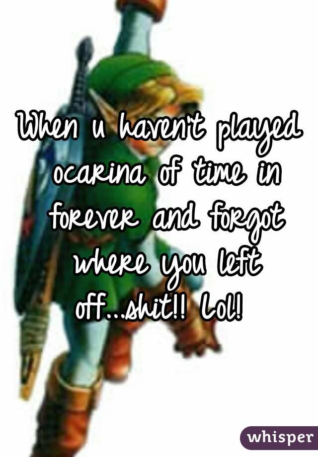 When u haven't played ocarina of time in forever and forgot where you left off...shit!! Lol!