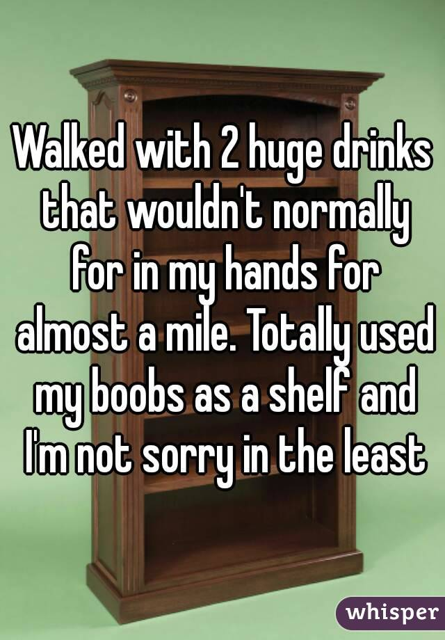 Walked with 2 huge drinks that wouldn't normally for in my hands for almost a mile. Totally used my boobs as a shelf and I'm not sorry in the least