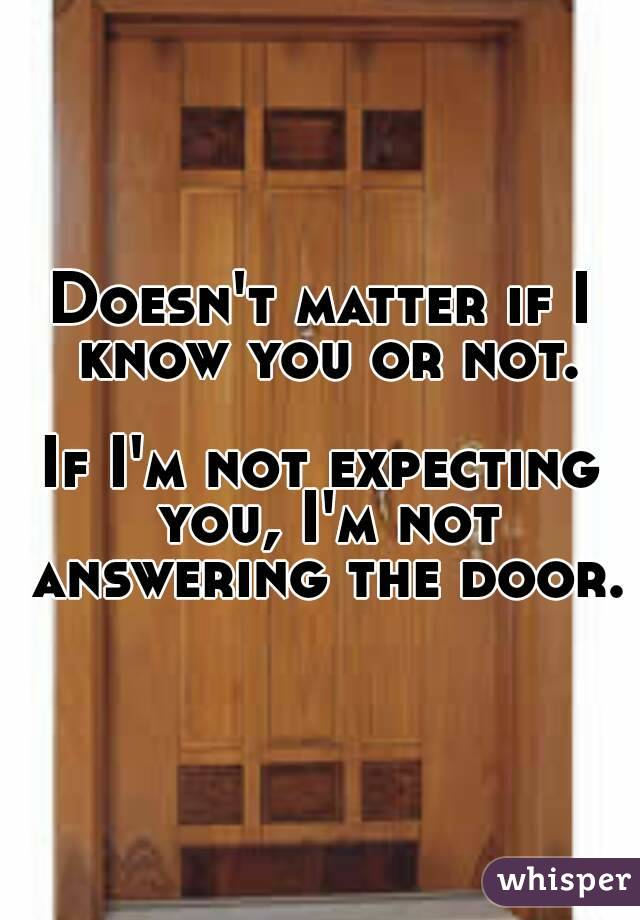 Doesn't matter if I know you or not.  If I'm not expecting you, I'm not answering the door.