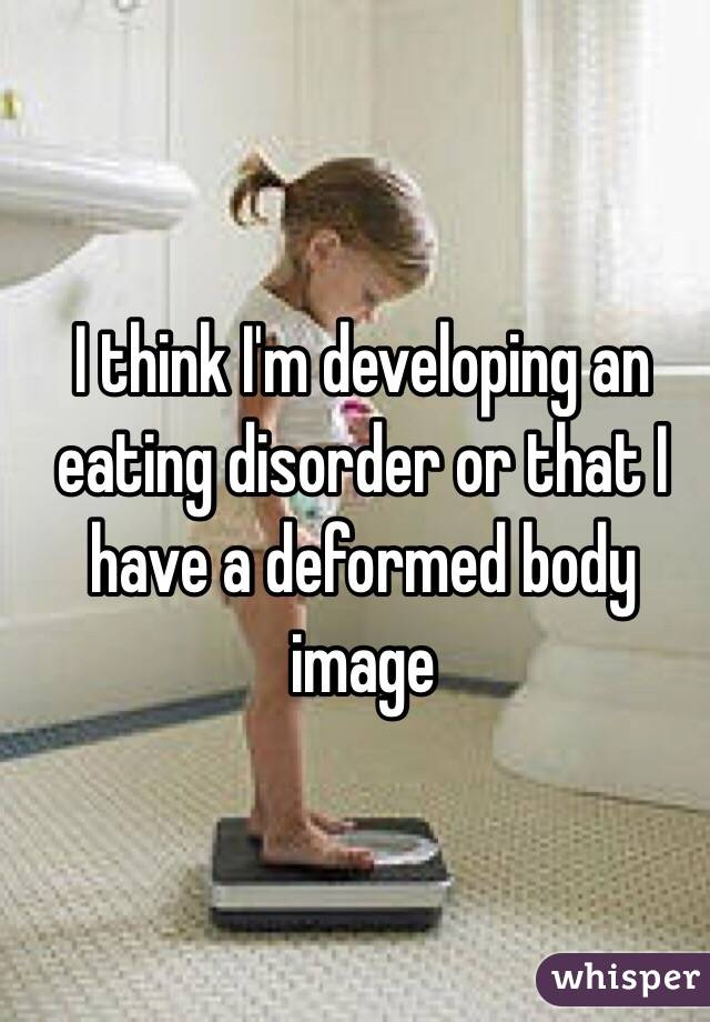 I think I'm developing an eating disorder or that I have a deformed body image