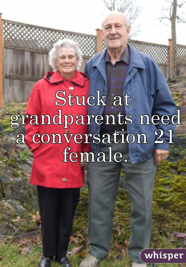 Stuck at grandparents need a conversation 21 female.