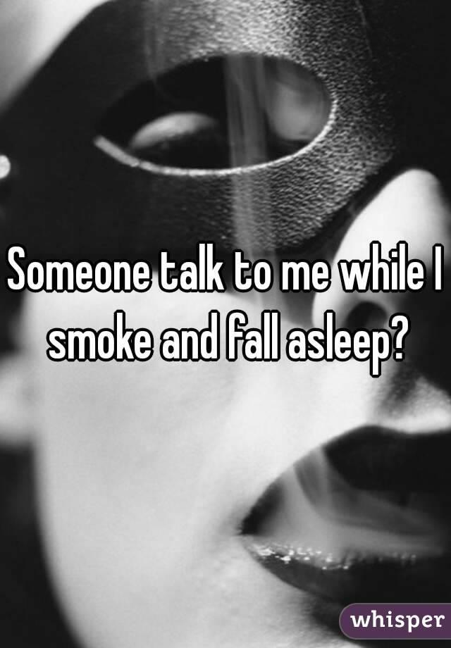 Someone talk to me while I smoke and fall asleep?