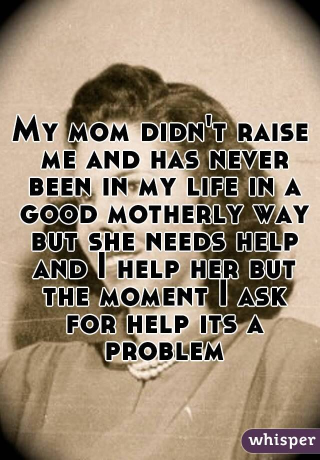 My mom didn't raise me and has never been in my life in a good motherly way but she needs help and I help her but the moment I ask for help its a problem