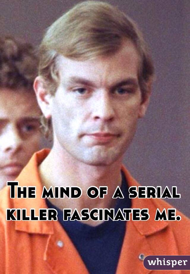 The mind of a serial killer fascinates me.