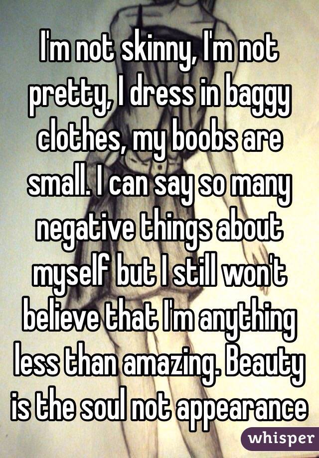 I'm not skinny, I'm not pretty, I dress in baggy clothes, my boobs are small. I can say so many negative things about myself but I still won't believe that I'm anything less than amazing. Beauty is the soul not appearance