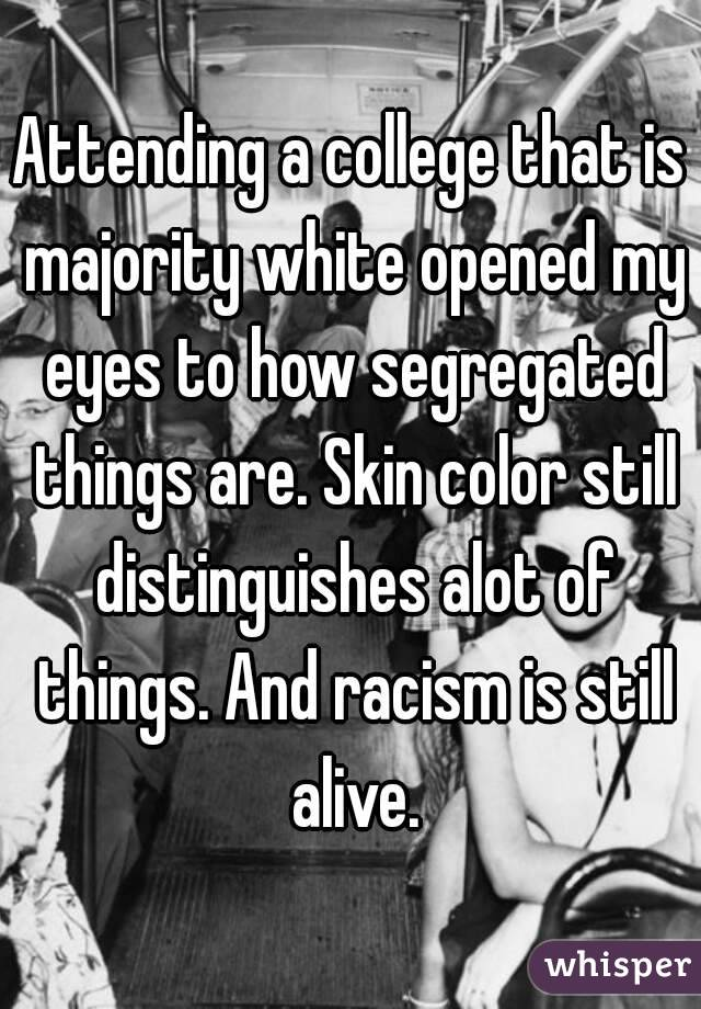 Attending a college that is majority white opened my eyes to how segregated things are. Skin color still distinguishes alot of things. And racism is still alive.