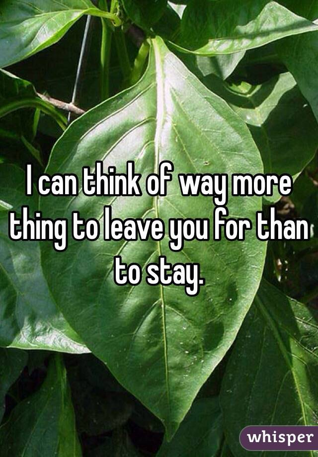 I can think of way more thing to leave you for than to stay.
