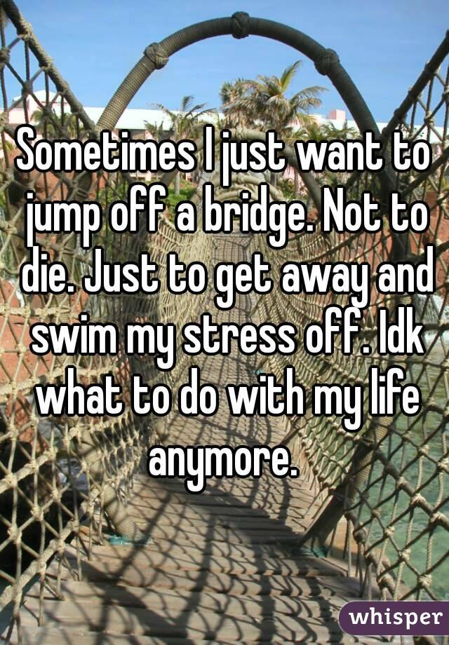 Sometimes I just want to jump off a bridge. Not to die. Just to get away and swim my stress off. Idk what to do with my life anymore.