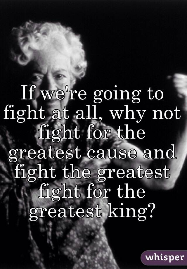 If we're going to fight at all, why not fight for the greatest cause and fight the greatest fight for the greatest king?