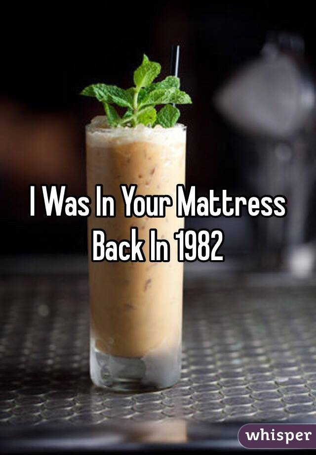 I Was In Your Mattress Back In 1982