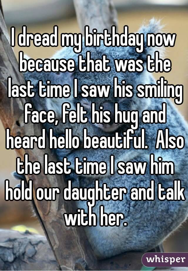 I dread my birthday now because that was the last time I saw his smiling face, felt his hug and heard hello beautiful.  Also the last time I saw him hold our daughter and talk with her.