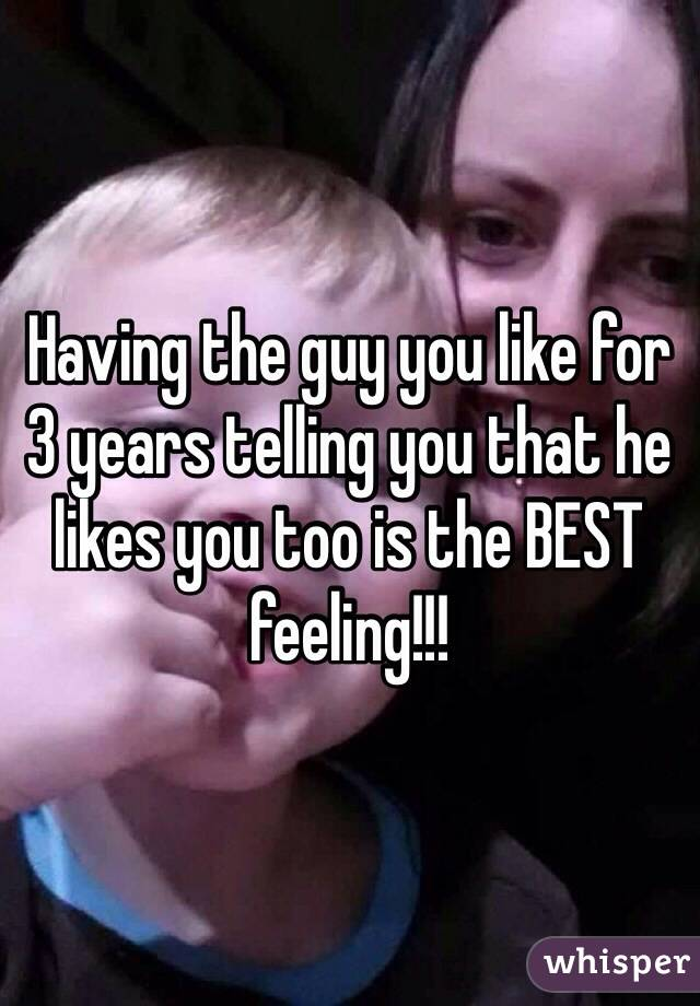 Having the guy you like for 3 years telling you that he likes you too is the BEST feeling!!!