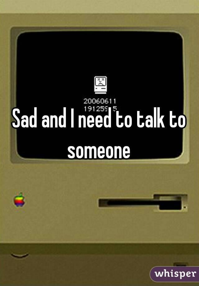 Sad and I need to talk to someone