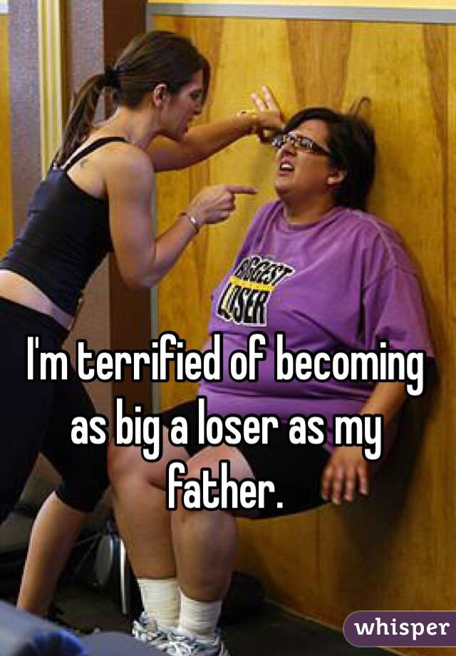 I'm terrified of becoming as big a loser as my father.