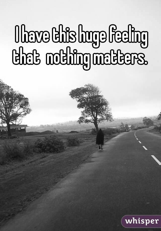 I have this huge feeling that  nothing matters.