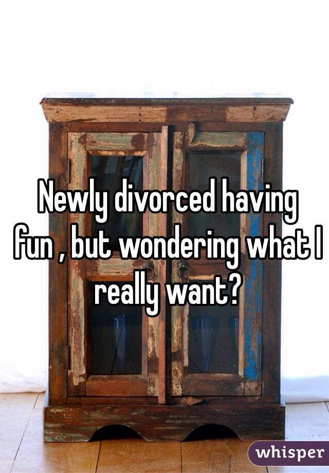 Newly divorced having fun , but wondering what I really want?