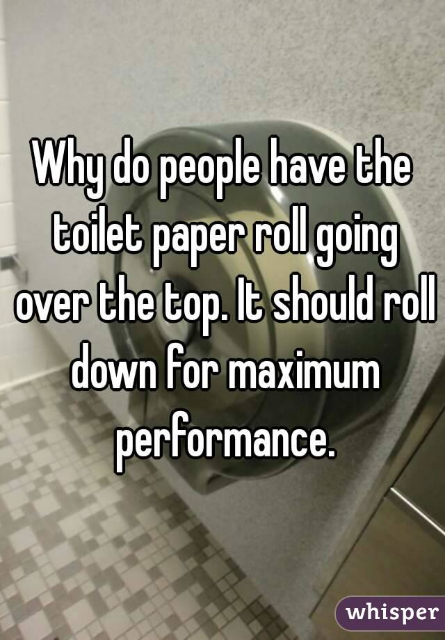 Why do people have the toilet paper roll going over the top. It should roll down for maximum performance.