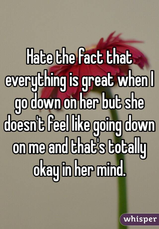 Hate the fact that everything is great when I go down on her but she doesn't feel like going down on me and that's totally okay in her mind.