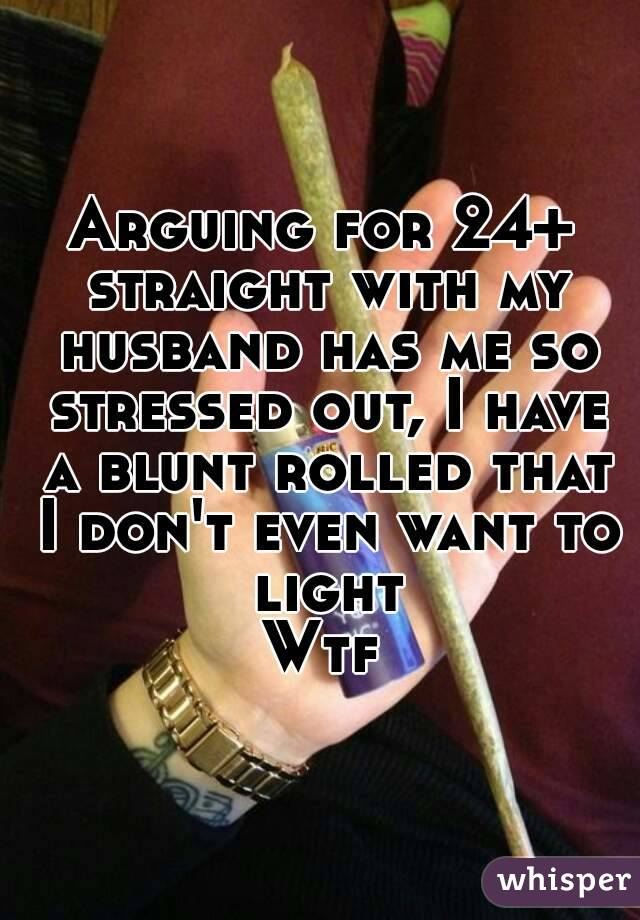 Arguing for 24+ straight with my husband has me so stressed out, I have a blunt rolled that I don't even want to light Wtf