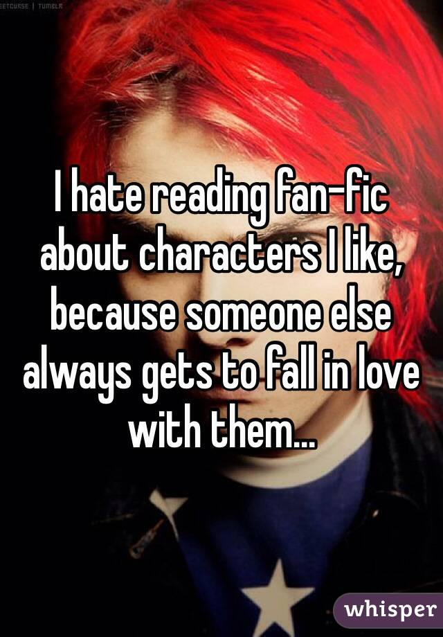 I hate reading fan-fic about characters I like, because someone else always gets to fall in love with them...
