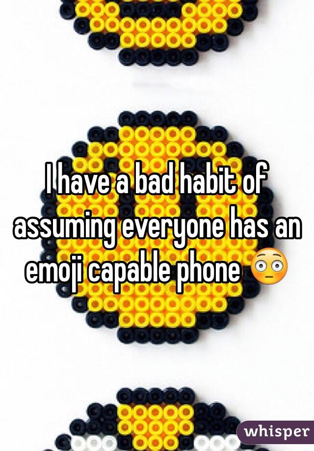 I have a bad habit of assuming everyone has an emoji capable phone 😳