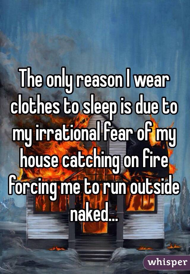 The only reason I wear clothes to sleep is due to my irrational fear of my house catching on fire  forcing me to run outside naked...