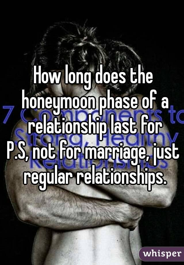 how long does the honeymoon phase last when dating Posts about long distance realities this honeymoon period does not last as long because our relationships may have a longer honeymoon phase than.