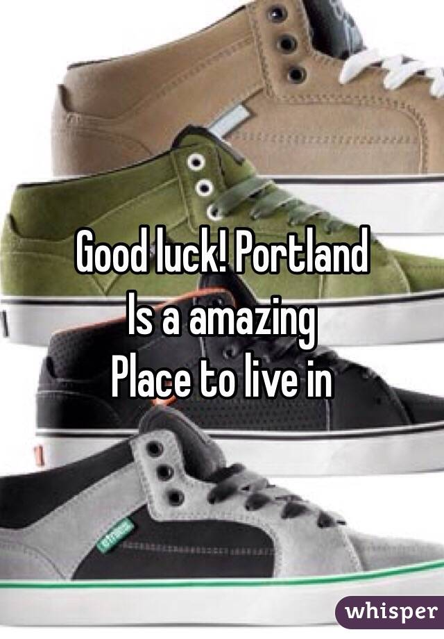 Good luck! Portland  Is a amazing  Place to live in