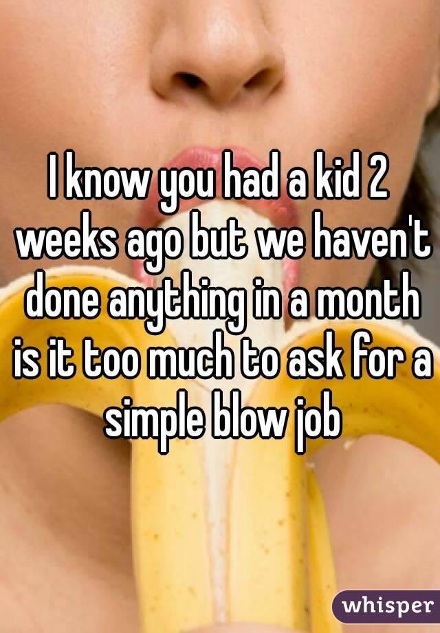 I know you had a kid 2 weeks ago but we haven't done anything in a month is it too much to ask for a simple blow job
