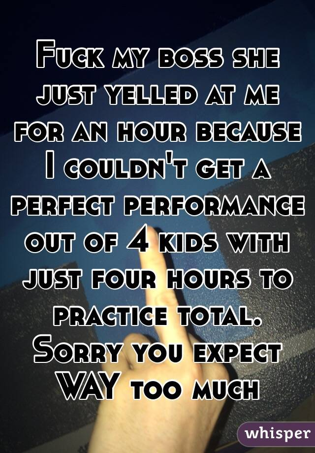 Fuck my boss she just yelled at me for an hour because I couldn't get a perfect performance out of 4 kids with just four hours to practice total. Sorry you expect WAY too much