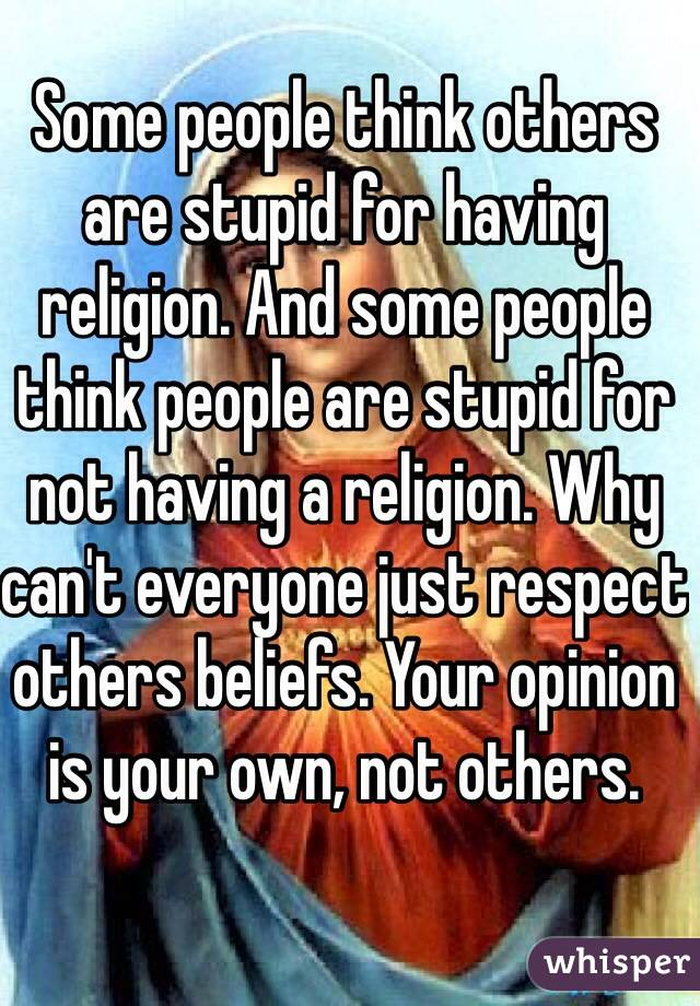 Some people think others are stupid for having religion. And some people think people are stupid for not having a religion. Why can't everyone just respect others beliefs. Your opinion is your own, not others.