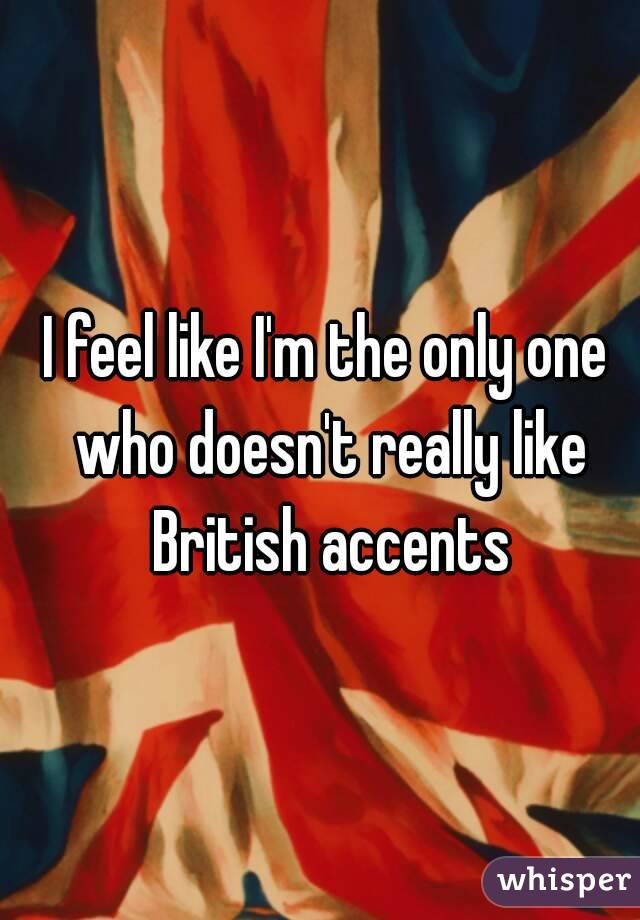 I feel like I'm the only one who doesn't really like British accents