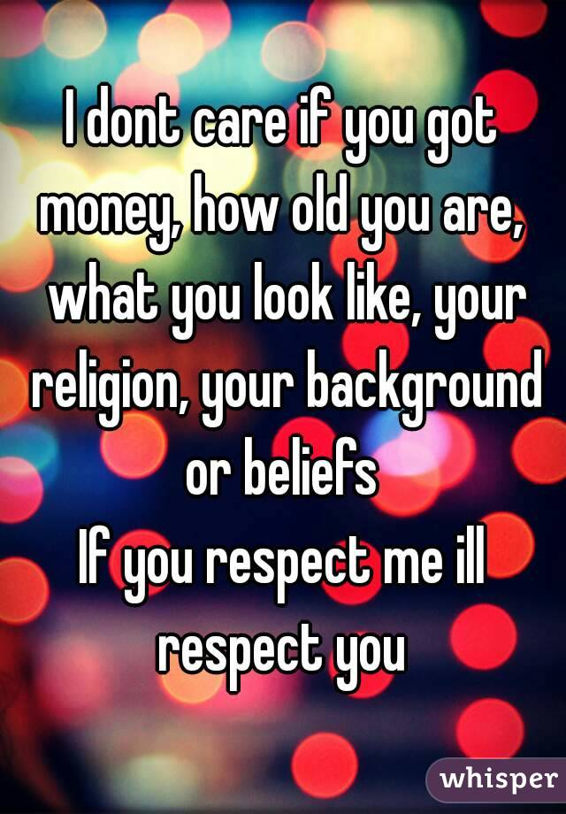 I dont care if you got money, how old you are,  what you look like, your religion, your background or beliefs  If you respect me ill respect you