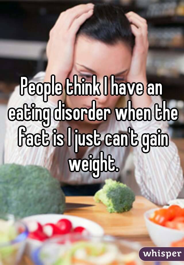 People think I have an eating disorder when the fact is I just can't gain weight.