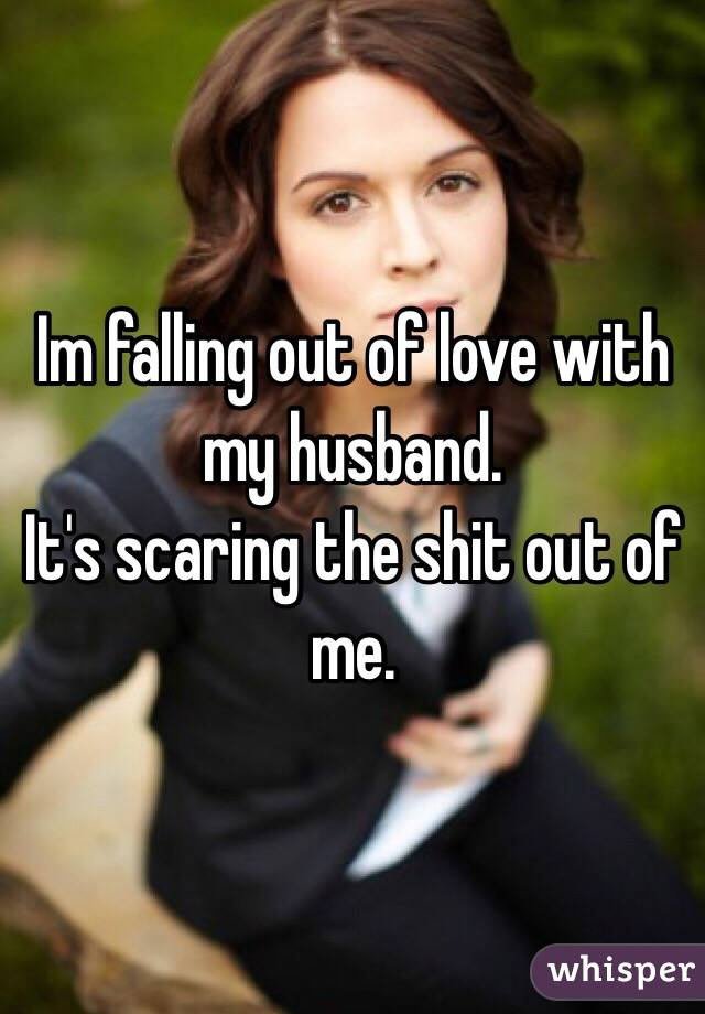 Im falling out of love with my husband.  It's scaring the shit out of me.