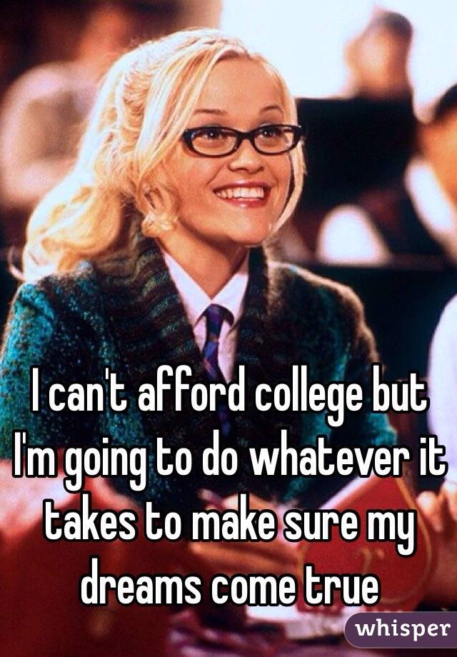 I can't afford college but I'm going to do whatever it takes to make sure my dreams come true