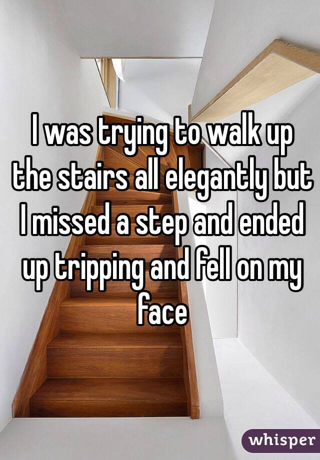 I was trying to walk up the stairs all elegantly but I missed a step and ended up tripping and fell on my face