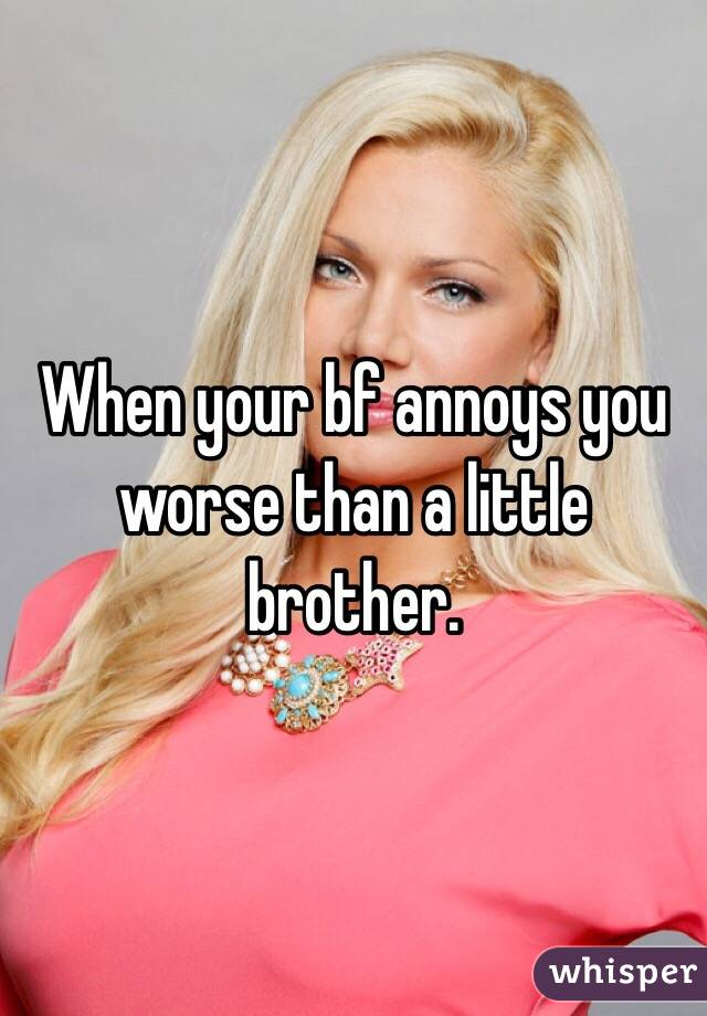 When your bf annoys you worse than a little brother.