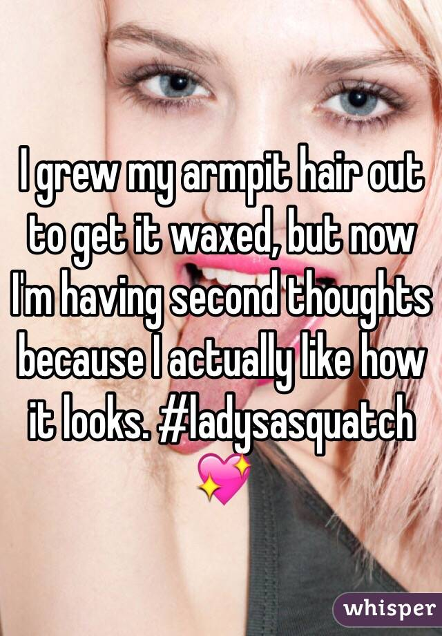 I grew my armpit hair out to get it waxed, but now I'm having second thoughts because I actually like how it looks. #ladysasquatch 💖