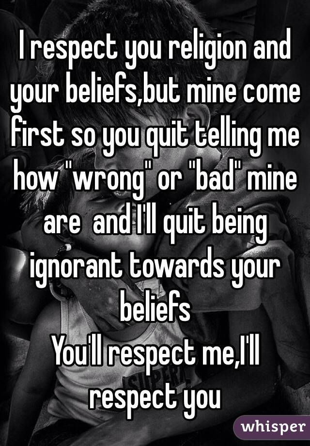 """I respect you religion and your beliefs,but mine come first so you quit telling me how """"wrong"""" or """"bad"""" mine are  and I'll quit being ignorant towards your beliefs  You'll respect me,I'll respect you"""