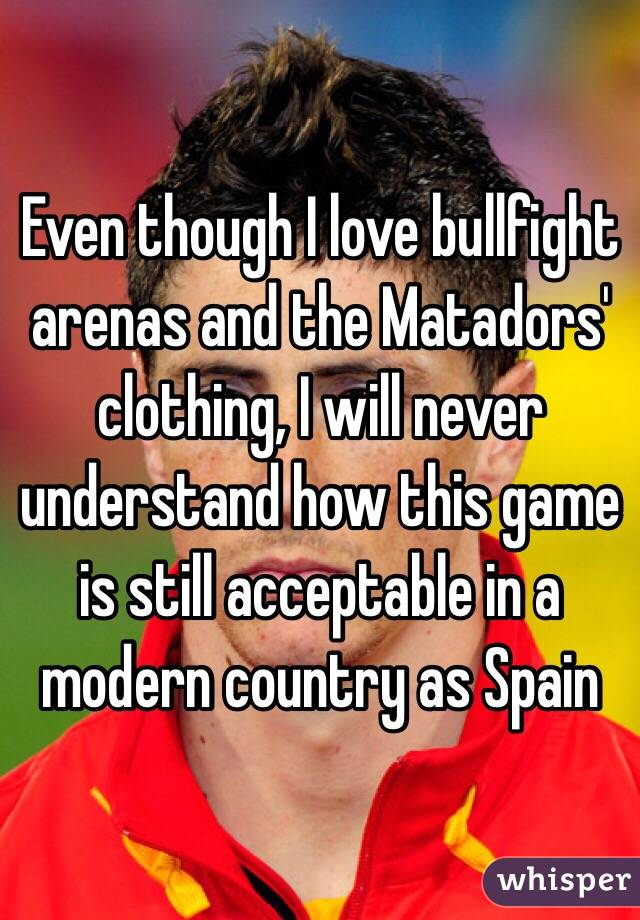 Even though I love bullfight arenas and the Matadors' clothing, I ...