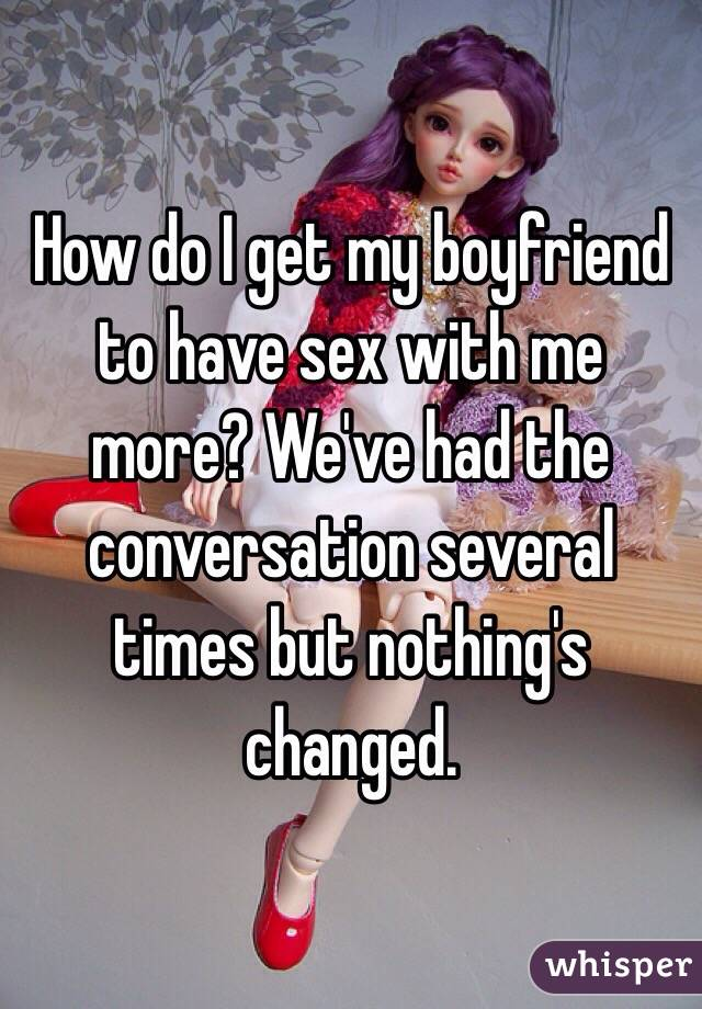 How do I get my boyfriend to have sex with me more? We've had the conversation several times but nothing's changed.