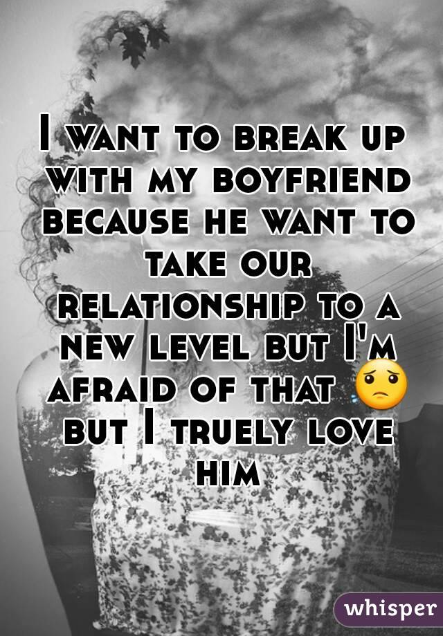 I want to break up with my boyfriend because he want to take our relationship to a new level but I'm afraid of that 😟 but I truely love him