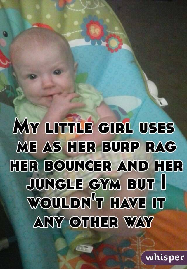 My little girl uses me as her burp rag her bouncer and her jungle gym but I wouldn't have it any other way