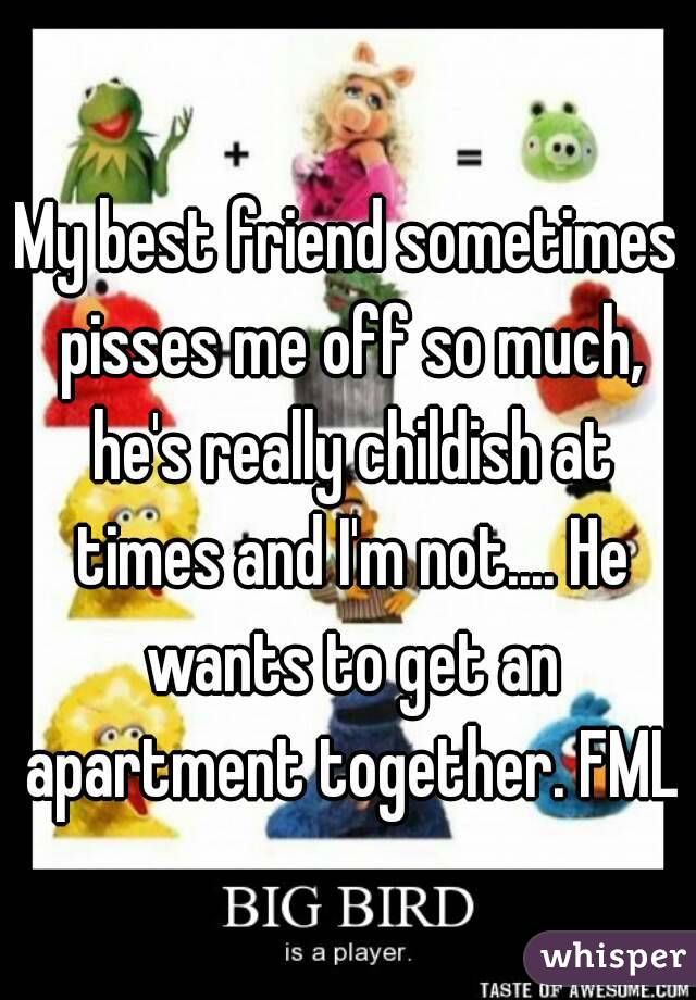 My best friend sometimes pisses me off so much, he's really childish at times and I'm not.... He wants to get an apartment together. FML