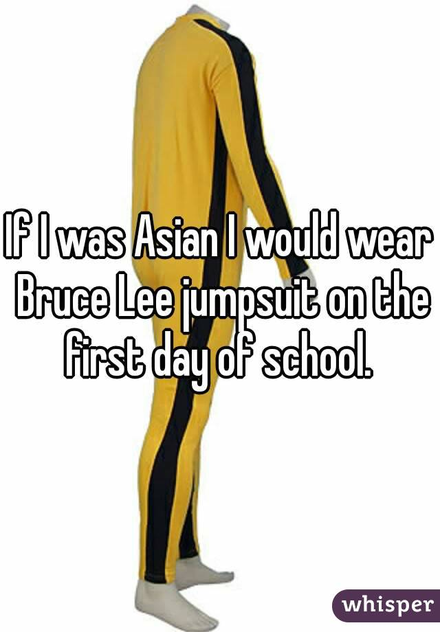 If I was Asian I would wear Bruce Lee jumpsuit on the first day of school.